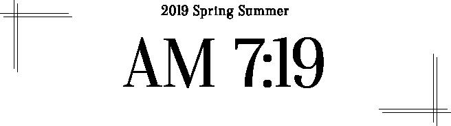 2019 SPRING SUMMER - AM 7:19